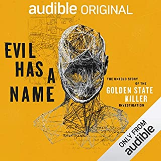 Evil Has a Name     The Untold Story of the Golden State Killer Investigation              Written by:                                                                                                                                 Audible Original                           Length: 6 hrs and 13 mins     295 ratings     Overall 4.9