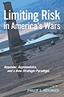 Limiting Risk in America's Wars: Airpower, Asymmetrics, and a New Strategic Paradigm (Transforming War)
