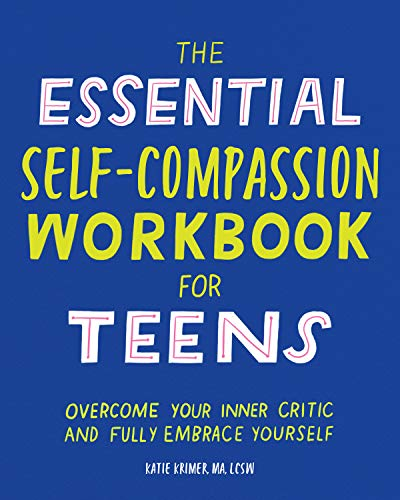 The Essential Self Compassion Workbook for Teens: Overcome Your Inner Critic and Fully Embrace Yours