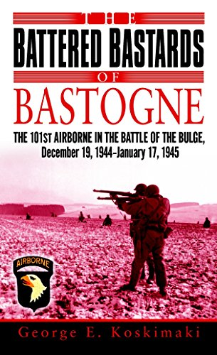 The Battered Bastards of Bastogne: The 101st Airborne and the Battle of the Bulge, December 19,1944-January 17,1945: The 101st Airbourne