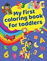 My First Coloring Book for Toddlers: Cute Activity Workbook with Letters, Numbers, Colors, Shapes and Illustrations for toddlers and kids ages 2-5 Early learning, Preschool and Kindergarten
