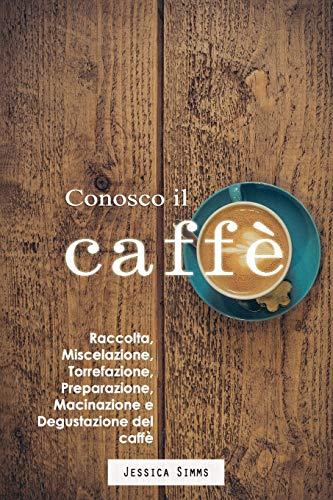 Conosco il caffè: Raccolta, miscelazione, torrefazione, preparazione, macinazione e degustazione del caffè