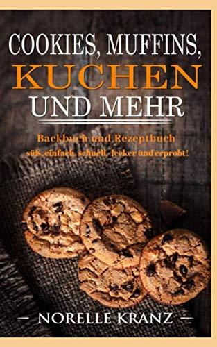 Cookies, Muffins, Kuchen und mehr: Backbuch und Rezeptbuch süß, einfach, schnell, lecker und erprobt!