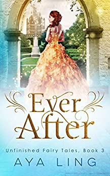 Ever After (Unfinished Fairy Tales Book 3) by [Aya Ling]