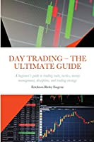 Day Trading - The Ultimate Guide: A beginner's guide to trading tools, tactics, money management, discipline, and trading strategy