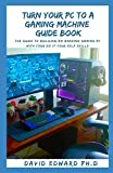 TURN YOUR PC TO A GAMING MACHINE GUIDE BOOK: The Guide To Building An Amazing Gaming Pc With Your Do It Your Self Skills