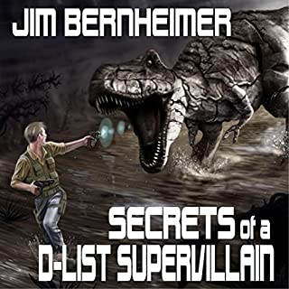 Secrets of a D-List Supervillain                   By:                                                                                                                                 Jim Bernheimer                               Narrated by:                                                                                                                                 Jeffrey Kafer                      Length: 6 hrs and 27 mins     1,459 ratings     Overall 4.5
