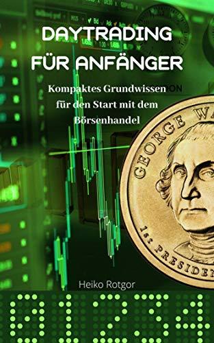 Daytrading für Anfänger | Schritt für Schritt erfolgreich an der Börse handeln | langfristig Geld verdienen mit Aktienhandel |: Kompaktes Grundwissen für den Start mit dem Börsenhandel