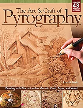 The Art & Craft of Pyrography  Drawing with Fire on Leather Gourds Cloth Paper and Wood  Fox Chapel Publishing  More Than 40 Patterns Step-by-Step Projects and Expert Advice from Lora S Irish