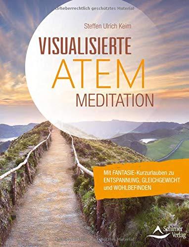 Visualisierte Atemmeditation: Mit Fantasie-Kurzurlauben zu Entspannung, Gleichgewicht und Wohlbefi nden
