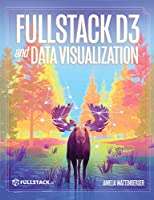 Fullstack D3 and Data Visualization: Build beautiful data visualizations with D3 Front Cover