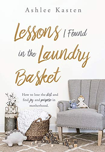 Lessons I Found in the Laundry Basket: How to lose the dirt and find joy and purpose in motherhood.