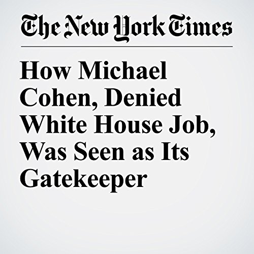 How Michael Cohen, Denied White House Job, Was Seen as Its Gatekeeper audiobook cover art