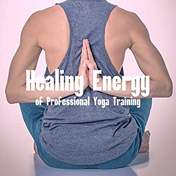Healing Energy of Professional Yoga Training: 2019 New Age Music for Meditation & Relaxation, Train Your Body & Mind, Chakras Opening, Increase Vital Energy
