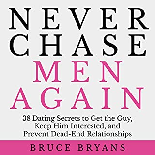 Never Chase Men Again     38 Dating Secrets to Get the Guy, Keep Him Interested, and Prevent Dead-End Relationships              By:                                                                                                                                 Bruce Bryans                               Narrated by:                                                                                                                                 Dan Culhane                      Length: 2 hrs and 9 mins     2,537 ratings     Overall 4.5