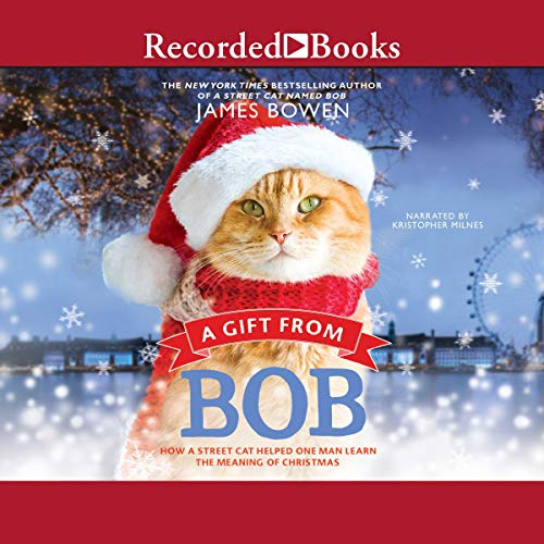 A Gift from Bob     How a Street Cat Helped One Man Learn the Meaning of Christmas              By:                                                                                                                                 James Bowen                               Narrated by:                                                                                                                                 Kris Milnes                      Length: 3 hrs and 44 mins     Not rated yet     Overall 0.0