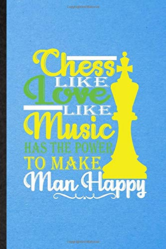 Chess Like Love Like Music Has the Power to Make Man Happy: Funny Blank Lined Notebook Journal For Chess Player Mate, Checkmate Grandmaster, ... Special Birthday Gift Idea Personalized Style