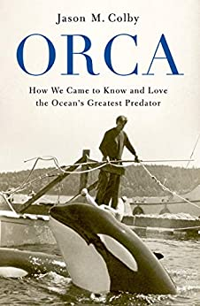 Orca: How We Came to Know and Love the Ocean's Greatest Predator by [Jason M. Colby]