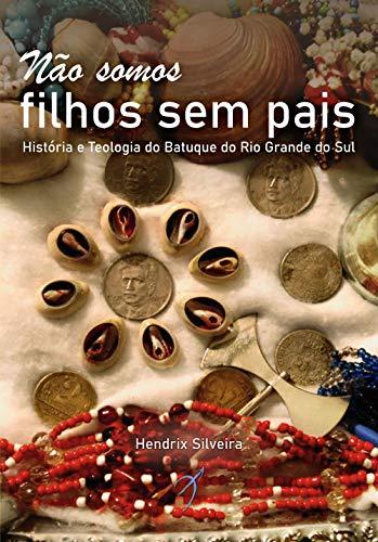 Não somos filhos sem pais: História e teologia do Batuque do Rio Grande do Sul