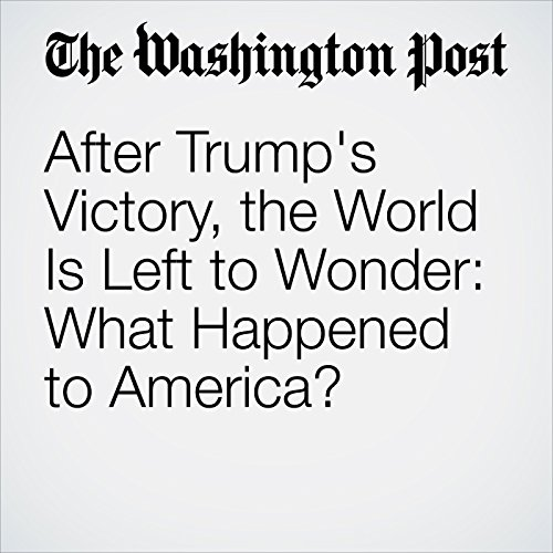 After Trump's Victory, the World Is Left to Wonder: What Happened to America? audiobook cover art