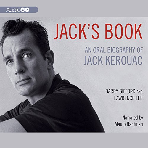 Jack's Book     An Oral Biography of Jack Kerouac              By:                                                                                                                                 Barry Gifford,                                                                                        Lawrence Lee                               Narrated by:                                                                                                                                 Mauro Hantman                      Length: 11 hrs and 13 mins     13 ratings     Overall 4.7