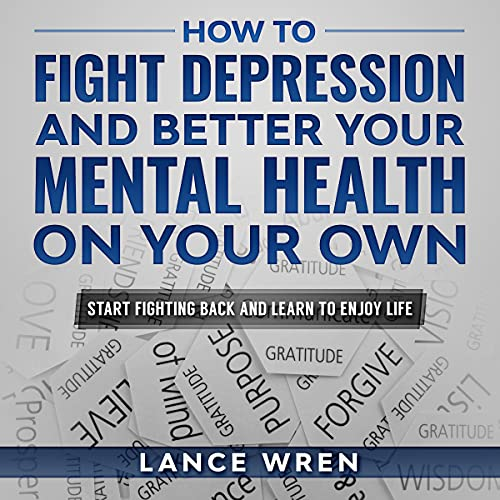 How to Fight Depression and Better Your Mental Health On Your Own Audiobook By Lance Wren cover art