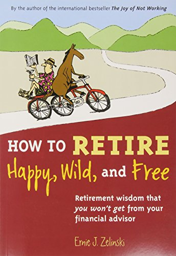 How to Retire Happy, Wild, and Free: Retirement Wisdom That You Won't Get from Your Financial Adviso