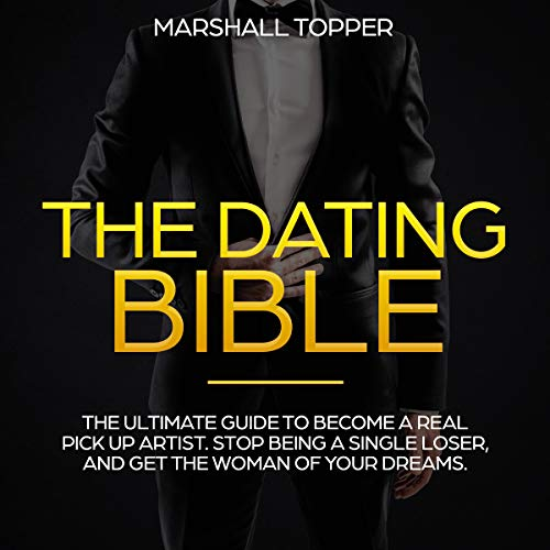 THE DATING BIBLE: The Ultimate Guide to Become A Real Pick Up Artist. Stop Being A Single Loser, And Get the Woman of Your Dreams (English Edition)