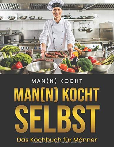 Man(n) kocht selbst - Das Kochbuch für Männer!: Rezepte vom Hobbykoch; Kochbuch für Anfänger und Hobbyköche