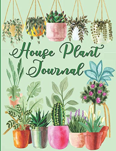 House Plant Journal: A Gardening Log Book For Plant Information And Care: A Notebook To Record Plant Watering, Soil And Potting Mix, Fertilizing, And Other Plant Information