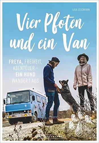 Vier Pfoten und ein Van - Freya, Freiheit Abenteuer. Ein Reisebericht über ein einzigartiges Reise-Abenteuer: mit Wohnmobil und Hund quer durch Europa ... Freiheit, Abenteuer - Ein Hund wandert aus