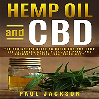 Hemp Oil and CBD: The Beginner's Guide to Using CBD and Hemp Oil to Reduce Anxiety, Relieve Pain, and Ensure a Happier, Healthier Body audiobook cover art