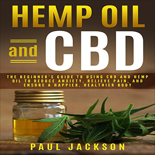 Hemp Oil and CBD: The Beginner's Guide to Using CBD and Hemp Oil to Reduce Anxiety, Relieve Pain, and Ensure a Happier, Healthier Body cover art