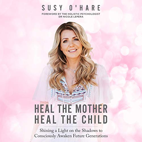 Download Heal the Mother, Heal the Child: Shining a Light on the Shadows to Consciously Awaken Future Generat audio book