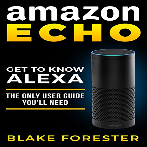 Amazon Echo: Get To Know Alexa - The Only User Guide You'll Need audiobook cover art