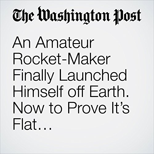 An Amateur Rocket-Maker Finally Launched Himself off Earth. Now to Prove It's Flat… copertina