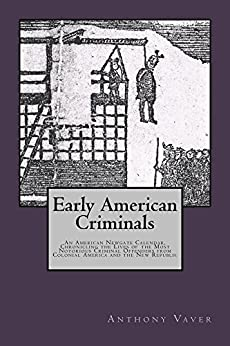 Early American Criminals: An American Newgate Calendar, Chronicling the Lives of the Most Notorious Criminal Offenders from Colonial America and the New Republic by [Anthony Vaver]