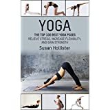 Yoga: The Top 100 Best Yoga Poses: Relieve Stress, Increase Flexibility, and Gain Strength (Yoga Postures Poses Exercises Techniques and Guide For Healing ... and Stress Relief Book 1) (English Edition)