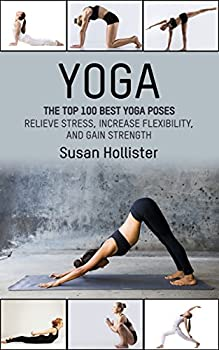 Yoga  The Top 100 Best Yoga Poses  Relieve Stress Increase Flexibility and Gain Strength  Yoga Postures Poses Exercises Techniques and Guide For Healing Stretching Strengthening and Stress Relief