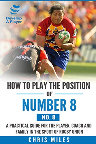 How to play the position of Number 8 (No.8): A practical guide for the player, coach and family in the sport of rugby union (Develop A Player rugby union player manuals)