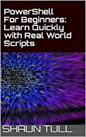 PowerShell For Beginners: Learn Quickly with Real World Scripts Front Cover