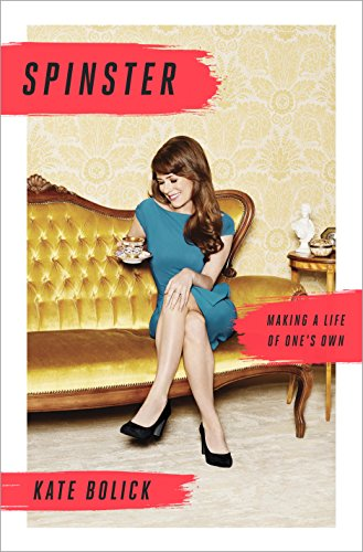 Spinster Making A Life Of One S Own By Kate Bolick 2015 07 09 0787721943464 Amazon Com Books