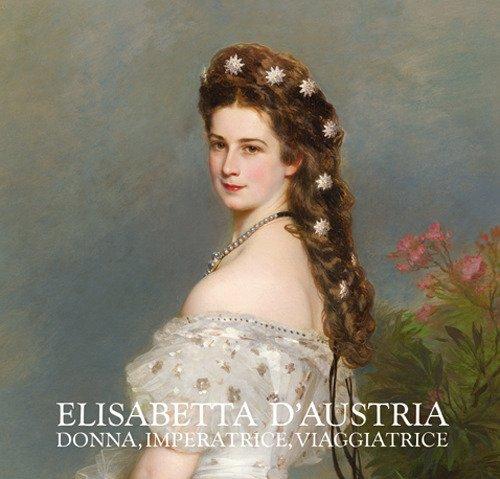 Elisabetta d'Austria. Donna, imperatrice, viaggiatrice. Catalogo della mostra (Gorizia, 10 marzo-10 giugno 2018). Ediz. illustrata