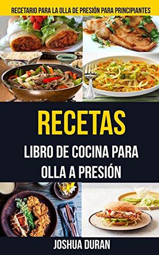 Recetas: Libro de Cocina para Olla a Presión (Recetario para la olla de presión para principiantes)