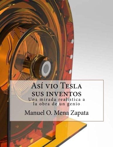 Asi vio Tesla sus inventos: Definitivamente un libro para ver, le da a usted un colorido y nuevo punto de vista acerca de las invenciones del gran sabio Nikola Tesla: Volume 1 (Tesla y sus inventos)