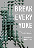 Break Every Yoke: Religion, Justice, and the Abolition of Prisons