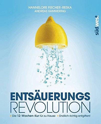 Entsäuerungs-Revolution: Endlich richtig entgiften! Die 12-Wochen-Kur für zu Hause