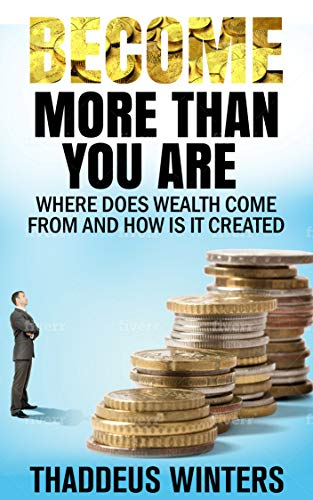 Become More Than You Are: Where does wealth come from and how is it created (English Edition)