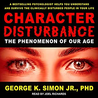 Character Disturbance     The Phenomenon of Our Age              By:                                                                                                                                 George K. Simon Jr. PhD                               Narrated by:                                                                                                                                 Joel Richards                      Length: 8 hrs and 45 mins     19 ratings     Overall 4.7