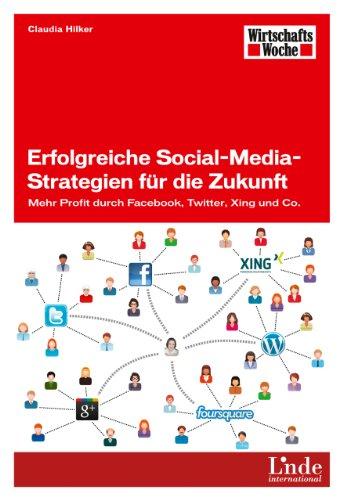 Erfolgreiche Social-Media-Strategien für die Zukunft: Mehr Profit durch Facebook, Twitter, Xing und Co. (WirtschaftsWoche-Sachbuch)